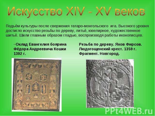 Искусство XIV - XV вековПодьём культуры после свержения татаро-монгольского ига. Высокого уровня достигло искусство резьбы по дереву, литьё, ювелирное, художественное шитьё. Шили главным образом гладью, воспроизводя работы иконописцев.Оклад Евангели…