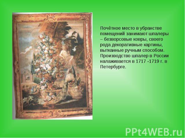 Почётное место в убранстве помещений занимают шпалеры – безворсовые ковры, своего рода декоративные картины, вытканные ручным способом. Производство шпалер в России налаживается в 1717 -1719 г. в Петербурге.