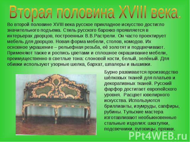 Вторая половина XVIII века.Во второй половине XVIII века русское прикладное искусство достигло значительного подъема. Стиль русского барокко проявляется в интерьерах дворцов, построенных В.В.Растрели. Он часто проектирует мебель для дворцов. Новая ф…