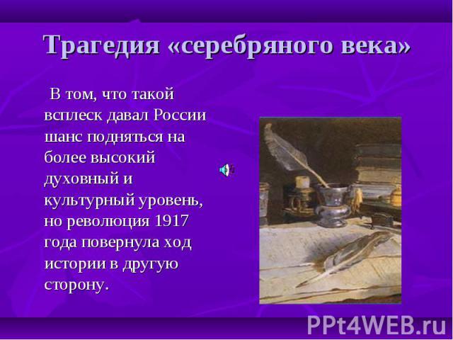 Трагедия «серебряного века» В том, что такой всплеск давал России шанс подняться на более высокий духовный и культурный уровень, но революция 1917 года повернула ход истории в другую сторону.