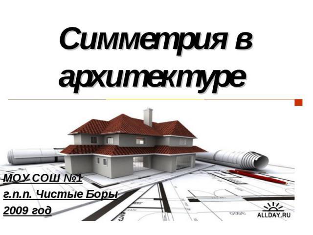 Симметрия в архитектуре МОУ СОШ №1г.п.п. Чистые Боры2009 год