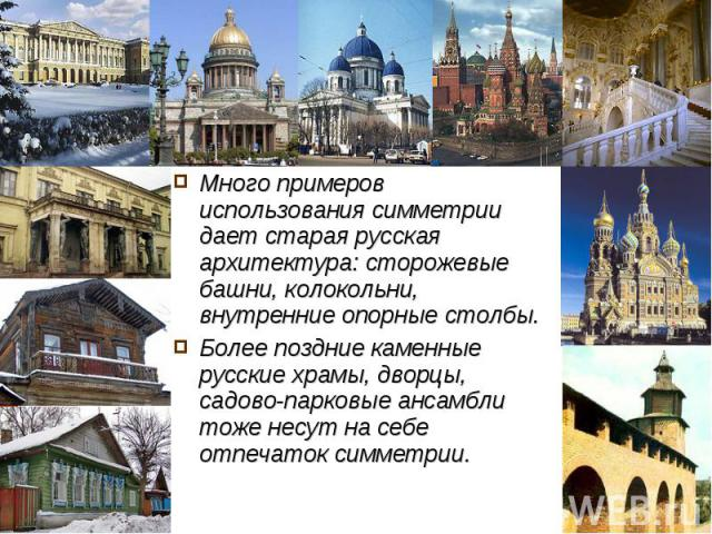 Много примеров использования симметрии дает старая русская архитектура: сторожевые башни, колокольни, внутренние опорные столбы.Более поздние каменные русские храмы, дворцы, садово-парковые ансамбли тоже несут на себе отпечаток симметрии.