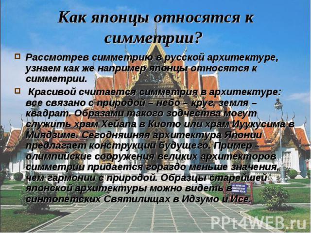 Как японцы относятся к симметрии? Рассмотрев симметрию в русской архитектуре, узнаем как же например японцы относятся к симметрии. Красивой считается симметрия в архитектуре: все связано с природой – небо – круг, земля – квадрат. Образами такого зод…