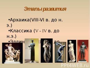 Этапы развития Архаика(VIII-VI в. до н. э.) Классика (V - IV в. до н.э.)Эллинизм