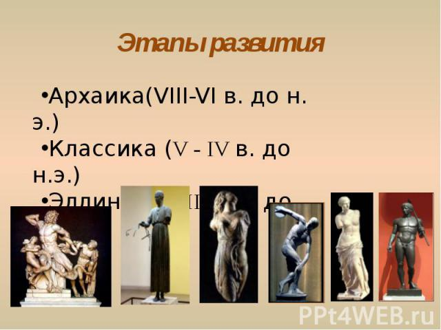 Этапы развития Архаика(VIII-VI в. до н. э.) Классика (V - IV в. до н.э.)Эллинизм (III – I в. до н.э.)