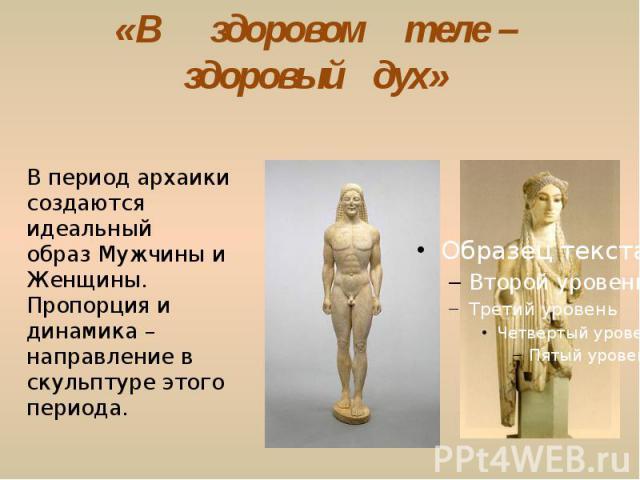 «В здоровом теле – здоровый дух» В период архаики создаются идеальный образ Мужчины и Женщины. Пропорция и динамика – направление в скульптуре этого периода.