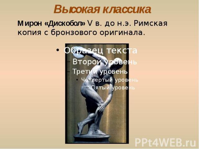 Высокая классика Мирон «Дискобол» V в. до н.э. Римская копия с бронзового оригинала.