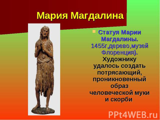 Мария Магдалина Статуя Марии Магдалины. 1455г,дерево,музей Флоренция). Художнику удалось создать потрясающий, проникновенный образ человеческой муки и скорби