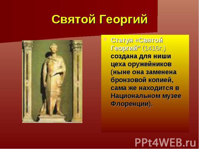 """Святой Георгий Статуя «Святой Георгий"""" (1416г.) создана для ниши цеха оружейников (ныне она замененабронзовой копией, сама же находится в Национальном музее Флоренции)."""