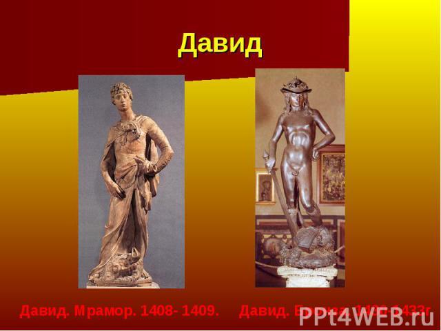 Давид Давид. Мрамор. 1408- 1409. Давид. Бронза. 1430-1433г