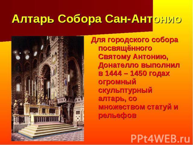 Алтарь Собора Сан-Антонио Для городского собора посвящённого Святому Антонию, Донателло выполнил в 1444 – 1450 годах огромный скульптурный алтарь, со множеством статуй и рельефов
