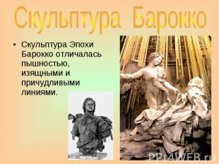 Скульптура Барокко Скульптура Эпохи Барокко отличалась пышностью, изящными и при
