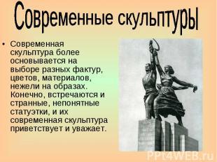 Современные скульптуры Современная скульптура более основывается на выборе разны