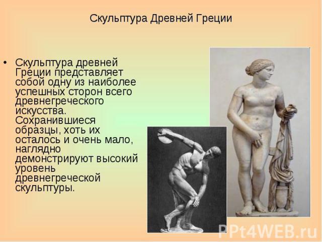Скульптура Древней Греции Скульптура древней Греции представляет собой одну из наиболее успешных сторон всего древнегреческого искусства. Сохранившиеся образцы, хоть их осталось и очень мало, наглядно демонстрируют высокий уровень древнегреческой ск…