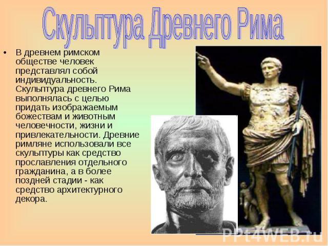 Скульптура Древнего Рима В древнем римском обществе человек представлял собой индивидуальность. Скульптура древнего Рима выполнялась с целью придать изображаемым божествам и животным человечности, жизни и привлекательности. Древние римляне использов…