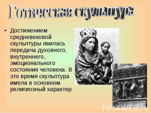 Готическая скульптура Достижением средневековой скульптуры явилась передача духовного, внутреннего, эмоционального состояния человека. В это время скульптура имела в основном религиозный характер