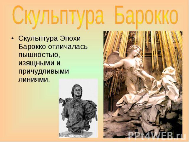 Скульптура Барокко Скульптура Эпохи Барокко отличалась пышностью, изящными и причудливыми линиями.