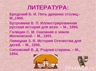 ЛИТЕРАТУРА: Бродский Б. И. Пять древних столиц.- М.,1960.Бутромеев В. П. Иллюстр