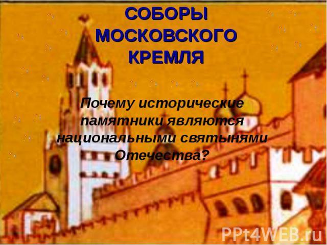 СОБОРЫМОСКОВСКОГОКРЕМЛЯ Почему исторические памятники являются национальными святынями Отечества?