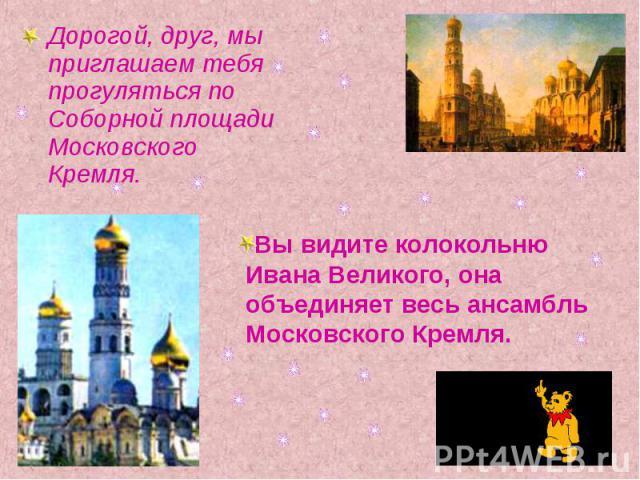 Дорогой, друг, мы приглашаем тебя прогуляться по Соборной площади Московского Кремля.Вы видите колокольню Ивана Великого, она объединяет весь ансамбль Московского Кремля.