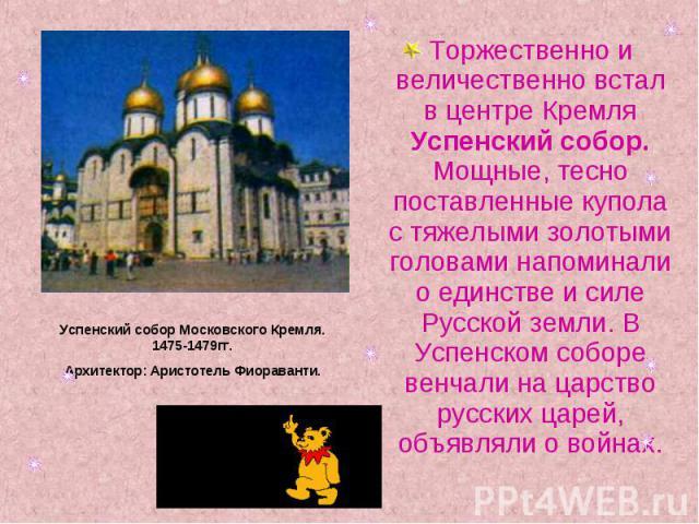 Торжественно и величественно встал в центре Кремля Успенский собор. Мощные, тесно поставленные купола с тяжелыми золотыми головами напоминали о единстве и силе Русской земли. В Успенском соборе венчали на царство русских царей, объявляли о войнах.Ус…