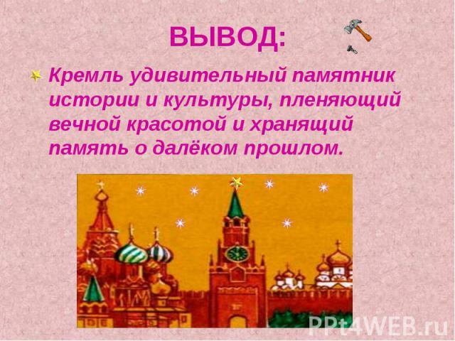 ВЫВОД: Кремль удивительный памятник истории и культуры, пленяющий вечной красотой и хранящий память о далёком прошлом.