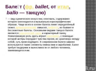 Балет (фр.ballet, от итал.ballo— танцую) — вид сценического искусства; спект