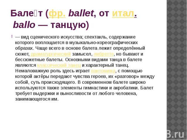 Балет (фр.ballet, от итал.ballo— танцую) — вид сценического искусства; спектакль, содержание которого воплощается в музыкально-хореографических образах. Чаще всего в основе балета лежит определённый сюжет, драматургический замысел, либретто, но …