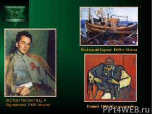 Рыбацкий баркас. 1920-е. Масло Портрет писателя Д. А. Фурманова. 1922. Масло Кащ