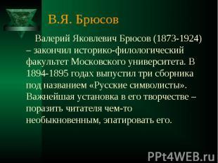 В.Я. Брюсов Валерий Яковлевич Брюсов (1873-1924) – закончил историко-филологичес