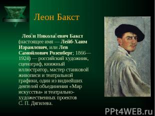 Леон Бакст Леон Николаевич Бакст (настоящее имя— Лейб-Хаим Израилевич, или Лев