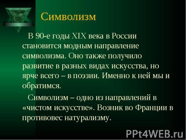 Символизм В 90-е годы XIX века в России становится модным направление символизма. Оно также получило развитие в разных видах искусства, но ярче всего – в поэзии. Именно к ней мы и обратимся. Символизм – одно из направлений в «чистом искусстве». Возн…