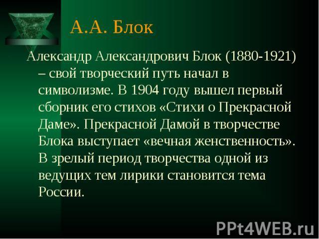 А.А. Блок Александр Александрович Блок (1880-1921) – свой творческий путь начал в символизме. В 1904 году вышел первый сборник его стихов «Стихи о Прекрасной Даме». Прекрасной Дамой в творчестве Блока выступает «вечная женственность». В зрелый перио…