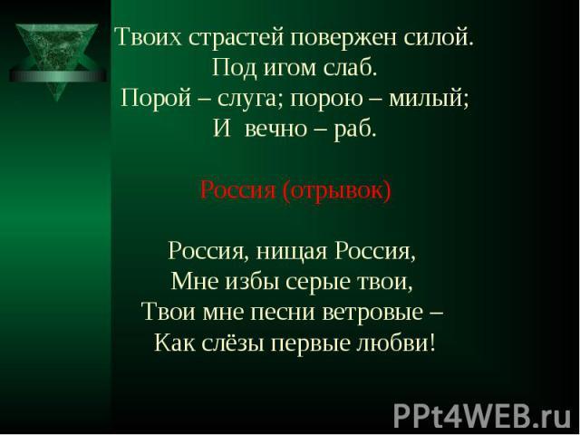 Твоих страстей повержен силой.Под игом слаб.Порой – слуга; порою – милый;И вечно – раб.Россия (отрывок)Россия, нищая Россия, Мне избы серые твои, Твои мне песни ветровые – Как слёзы первые любви!