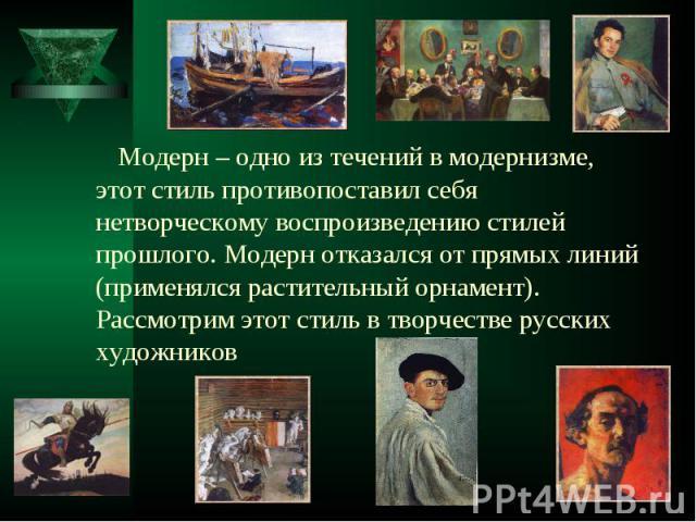 Модерн – одно из течений в модернизме, этот стиль противопоставил себя нетворческому воспроизведению стилей прошлого. Модерн отказался от прямых линий (применялся растительный орнамент). Рассмотрим этот стиль в творчестве русских художников