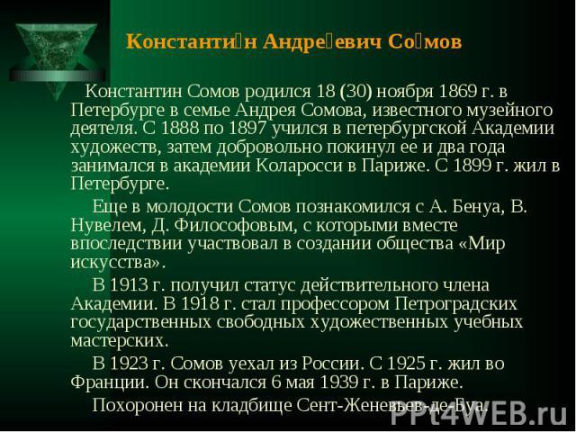 Константин Андреевич Сомов Константин Сомов родился 18 (30) ноября 1869 г. в Петербурге в семье Андрея Сомова, известного музейного деятеля. С 1888 по 1897 учился в петербургской Академии художеств, затем добровольно покинул ее и два года занимался …