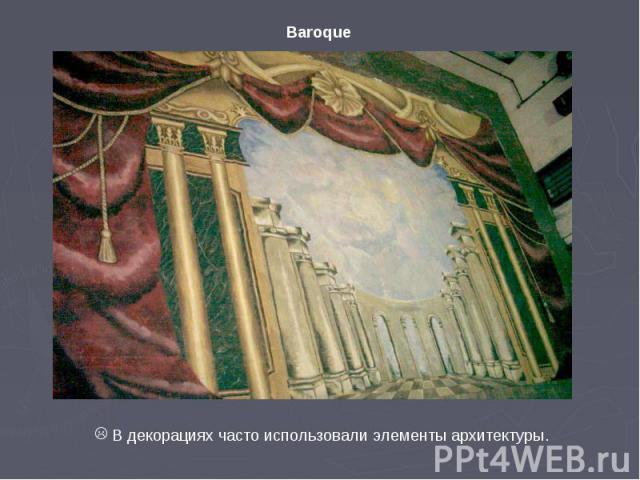 Baroque В декорациях часто использовали элементы архитектуры.