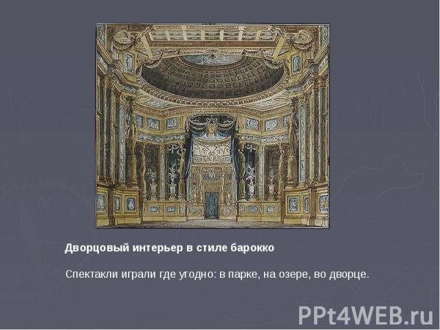 Дворцовый интерьер в стиле бароккоСпектакли играли где угодно: в парке, на озере, во дворце.