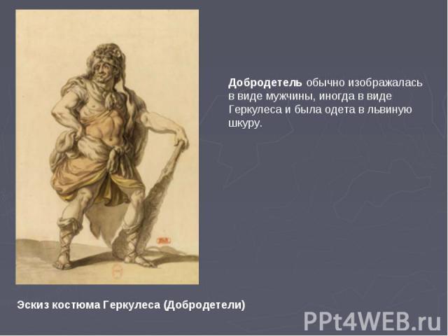Добродетель обычно изображалась в виде мужчины, иногда в виде Геркулеса и была одета в львиную шкуру.Эскиз костюма Геркулеса (Добродетели)