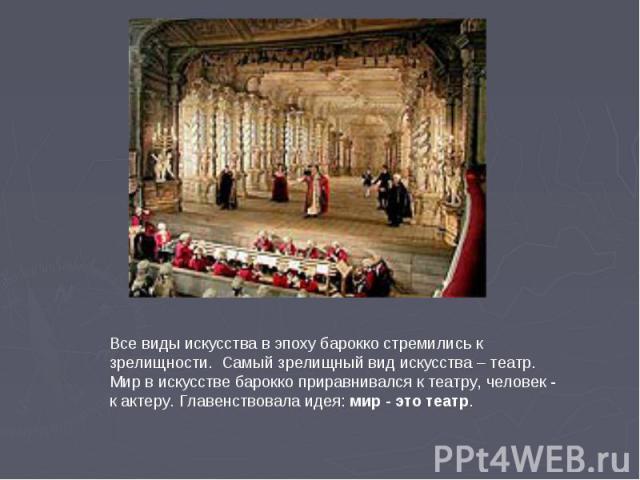 Все виды искусства в эпоху барокко стремились к зрелищности. Самый зрелищный вид искусства – театр.Мир в искусстве барокко приравнивался к театру, человек - к актеру. Главенствовала идея: мир - это театр.
