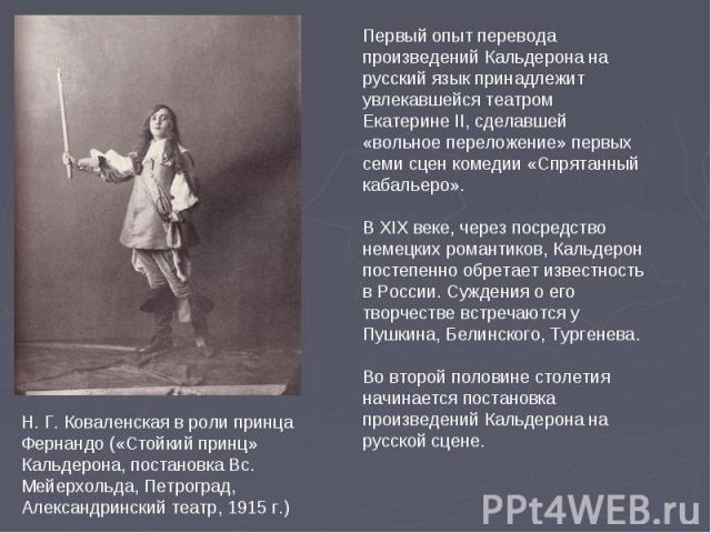 Первый опыт перевода произведений Кальдерона на русский язык принадлежит увлекавшейся театром Екатерине II, сделавшей «вольное переложение» первых семи сцен комедии «Спрятанный кабальеро». В XIX веке, через посредство немецких романтиков, Кальдерон …