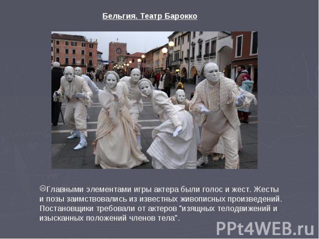 Бельгия. Театр Барокко Главными элементами игры актера были голос и жест. Жесты и позы заимствовались из известных живописных произведений. Постановщики требовали от актеров