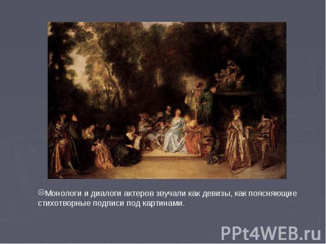 Монологи и диалоги актеров звучали как девизы, как поясняющие стихотворные подписи под картинами.