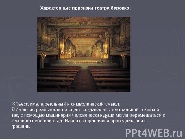 Характерные признаки театра барокко: Пьеса имела реальный и символический смысл.Иллюзия реальности на сцене создавалась театральной техникой, так, с помощью машинерии человеческие души могли перемещаться с земли на небо или в ад. Наверх отправлялся …
