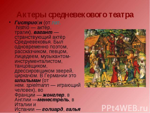 Актеры средневекового театра Гистрион(отлат.histrio— актёр, трагик),вагант— странствующий актёр Средневековья. Был одновременно поэтом, рассказчиком, певцом, лицедеем, музыкантом-инструменталистом, танцовщиком, дрессировщиком зверей, циркачом.…