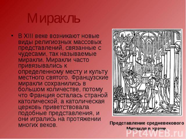 Миракль В XIII веке возникают новые виды религиозных массовых представлений, связанные с чудесами, так называемые миракли. Миракли часто привязывались к определенному месту и культу местного святого. Французские миракли сохранились в большом количес…