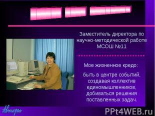 Заместитель директора по научно-методической работе МСОШ №11Мое жизненное кредо: