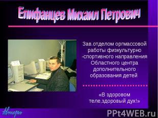 Епифанцев Михаил Петрович Зав.отделом оргмассовой работы физкультурно -спортивно