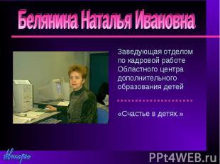 Белянина Наталья ИвановнаЗаведующая отделом по кадровой работе Областного центра