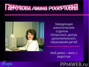 Ганчукова Диана РобертовнаЗаведующая аналитическим отделом Областного центра доп